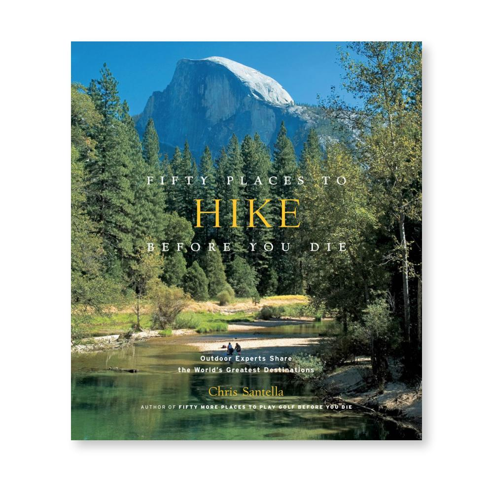 Fifty Places To Hike Before You Die : Outdoor Experts Share The World's Greatest Destinations By Chris Santella