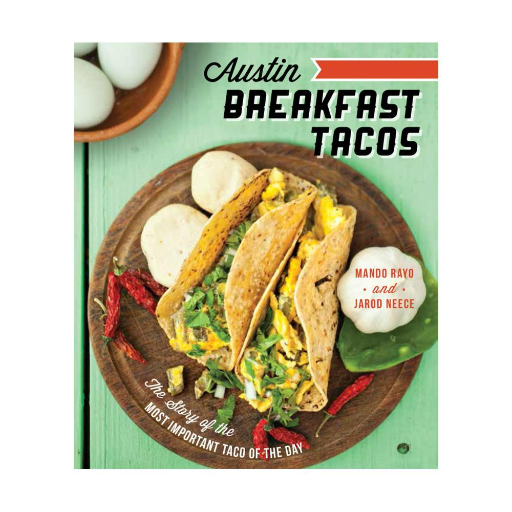 Austin Breakfast Tacos : The Story Of The Most Important Taco Of The Day By Mando Rayo And Jarod Neece