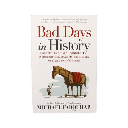 Bad Days in History: A Gleefully Grim Chronicle of Misfortune, Mayhem, and Misery for Every Day of the Year by Michael Farquhar