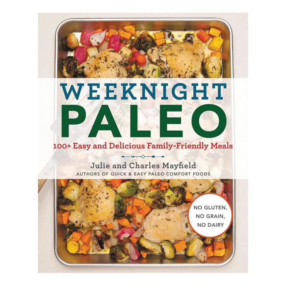 Weeknight Paleo : 100 + Easy And Delicious Family- Friendly Meals By Julie Mayfield And Charles Mayfield